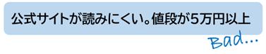 悪い点:公式サイトが読みにくい。6万円以上の価格で簡単に手が出せない