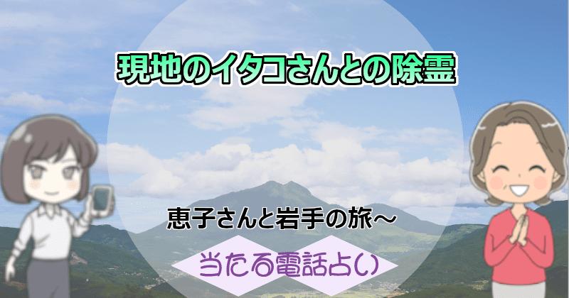 恵子さんと岩手の旅~現地のイタコさんとの除霊~